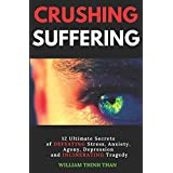 CRUSHING SUFFERING: 12 Ultimate Secrets of DEFEATING Stress, Anxiety, Agony, Depression and INCINERATING Tragedy (With Extreme Survival Stories and Inspiring Life Quotes)