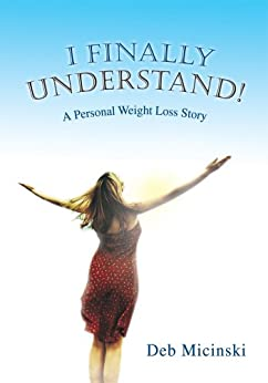 I Finally Understand! : A Personal Weight Loss Story by [Micinski, Deb]