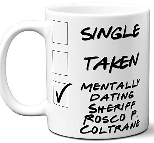 Funny Sheriff Rosco P. Coltrane Mug. Single, Taken, Mentally Dating Coffee, Tea Cup. Best Gift Idea for The Dukes of Hazzard TV Series Fan, Lover. Women, Men Boys, Girls. Birthday, Christmas. 11 oz.