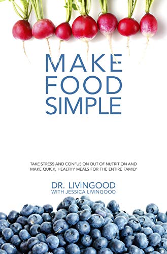 Make Food Simple: Take the Stress and Confusion Out of Nutrition And Make Quick, Healthy Meals For the Entire Family by Dr. Livingood, Jessica Livingood