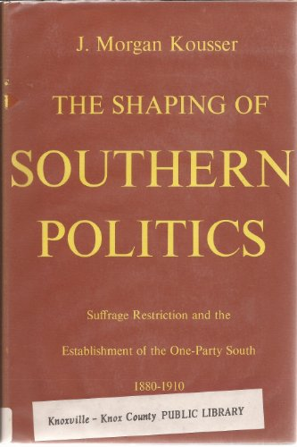 The Shaping of Southern Politics: Suffrage Restriction and the Establishment of the One-Party South, 1880-1910 (Yale Historical Publications Series)