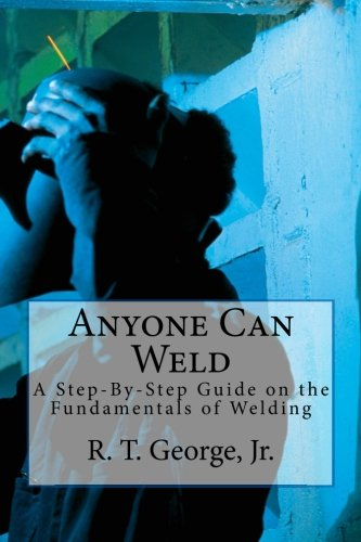Download Anyone Can Weld: A Step-By-Step Guide on the Fundamentals of Welding ebook
