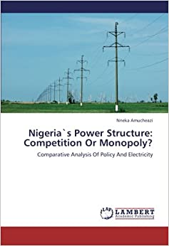 Nigeria`s Power Structure: Competition Or Monopoly?: Comparative Analysis Of Policy And Electricity