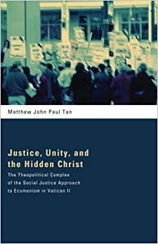 Book Justice, Unity, and the Hidden Christ: The Theopolitical Complex of the Social Justice Approach to Ecumenism in Vatican II by Matthew John Paul Tan (2014-01-07)
