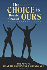 The Choice is Ours: Five Keys To Health, Happiness and Abundance by Bonnie Groessl (2011-07-26) Paperback
