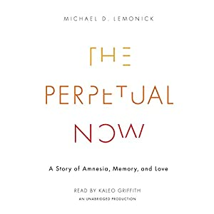 The Perpetual Now: A Story of Amnesia, Memory, and Love Audiobook by Michael Lemonick Narrated by Kaleo Griffith