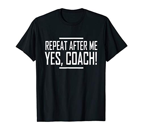 Repeat After Me Yes Coach Funny Coaching gift T-Shirt