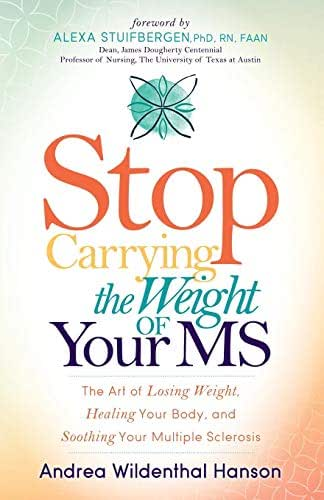 Stop Carrying the Weight of Your MS: The Art of Losing Weight, Healing Your Body, and Soothing Your Multiple Sclerosis