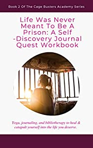 Life Was Never Meant To Be A Prison: A Self-Discovery Journal Quest Workbook: Yoga, journaling, and bibliotherapy to heal & catapult yourself into the life you deserve. (Cage Busters Academy)