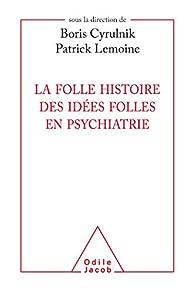 La folle histoire des idées folles en psychiatrie par Boris Cyrulnik