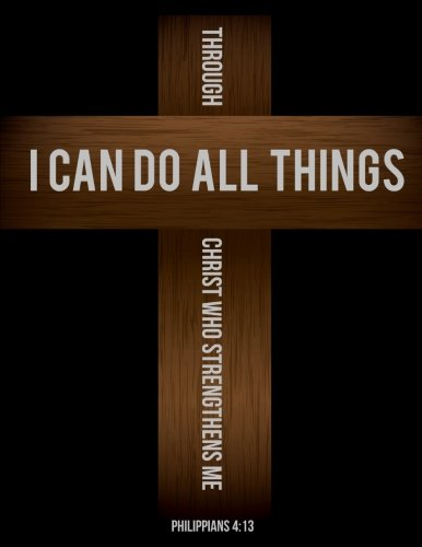 - Philippians 4:13 I Can Do All Things Through Christ Who Strengthens Me: Cross Notebook Journal (8.5 x 11): (Large Composition Notebook)
