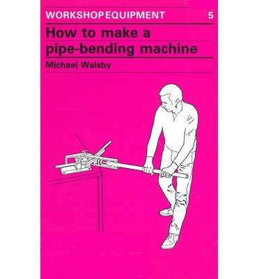 How to Make a Pipe-Bending Machine : Step-By-Step Instructions on How to Build a Machine to Bend Pipes of Various Diameters to Varying Radii ...(Paperback) - 1986 Edition
