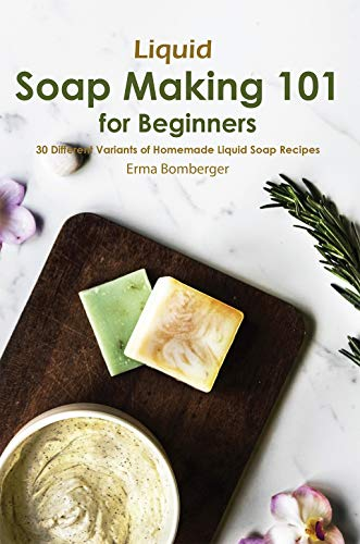 Liquid Soap Making 101 for Beginners: 30 Different Variants of Homemade Liquid Soap Recipes