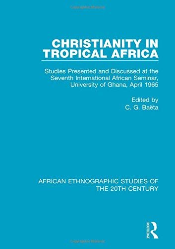 Christianity in Tropical Africa: Studies Presented and Discussed at the Seventh International African Seminar, University of Ghana, April 1965 (African Ethnographic Studies of the 20th Century) PDF