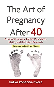 The Art of Pregnancy After 40: A Personal Journey, Medical Standards, Myths, and the Latest Research (The Simple Green Life Book Series 1) by [Konecna-Rivera, Katka]
