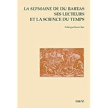 La Sepmaine de Du Bartas, ses lecteurs et la science du temps: En hommage à Yvonne Bellenger. Actes du Colloque international d'Orléans (12-13 juin 2014) ... et Renaissance t. 127) (French Edition)