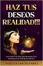 HAZ TUS DESEOS REALIDAD!!!: Este libro es la llave que