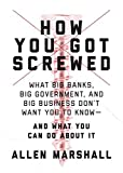 How You Got Screwed: What Big Banks, Big Government, and Big Business Don't Want You to Know_and What You Can Do About It