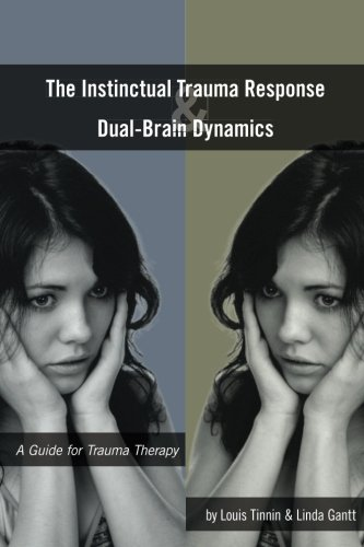 The Instinctual Trauma Response And Dual-Brain Dynamics: A Guide for Trauma Therapy