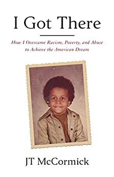 I Got There: How I Overcame Racism, Poverty, and Abuse to Achieve the American Dream by [McCormick, JT, Max, Tucker]