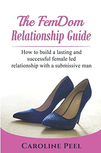 FemDom Relationship Guide: How to build a lasting and successful female led relationship with a submissive man