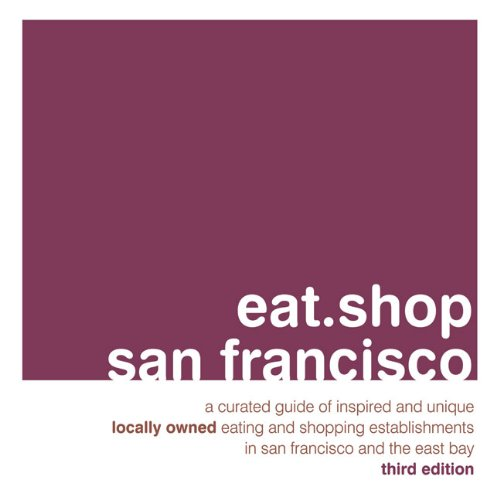 eat.shop san francisco: A Curated Guide of Inspired and Unique Locally Owned Eating and Shopping Establishments in San Francisco and the Easy Bay (eat.shop - Ca Cabazon