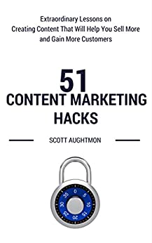 51 Content Marketing Hacks: Extraordinary Lessons on Creating Content That Will Help You Sell More and Gain More Customers by [Aughtmon, Scott]