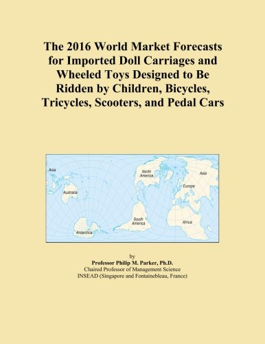 Wheeled Carriages - The 2016 World Market Forecasts for Imported Doll Carriages and Wheeled Toys Designed to Be Ridden by Children, Bicycles, Tricycles, Scooters, and Pedal Cars