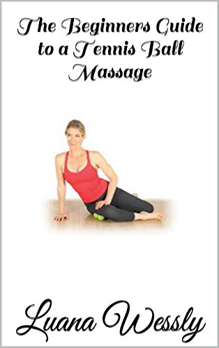 The Beginners Guide to a Tennis Ball Massage: The Beginners Guide to a Tennis Ball Massage by [Wessly, Luana]