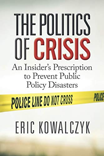 The Politics of Crisis: An Insider's Prescription to Prevent Public Policy Disasters Eric Kowalczyk