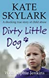 Dirty Little Dog: A Horrifying True Story of Child Abuse, and the Little Girl Who Couldn't Tell a Soul (Skylark Child Abuse True Stories) (Volume 1)