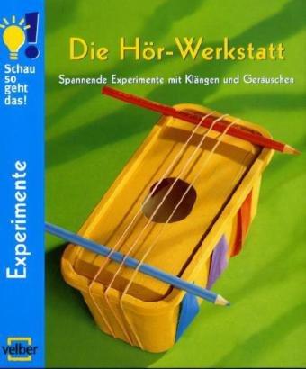 Die Hör-Werkstatt: Spannende Experimente mit Klängen und Geräuschen (Schau, so geht das!)