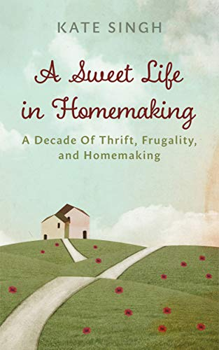 A Sweet Life in Homemaking: A Decade of Thrift, Frugality, and Homemaking by [Singh, Kate]