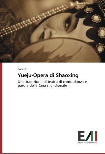Yueju-Opera di Shaoxing: Una tradizione di teatro di canto, danza e parola della Cina meridionale Copertina flessibile – 3 set 2014 Sailin Li Edizioni Accademiche Italiane 3639711866 Theatre studies