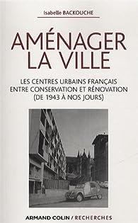 Aménager la ville: Les centres urbains français entre conservation et rénovation (de 1943 à nos jours) par Isabelle Backouche