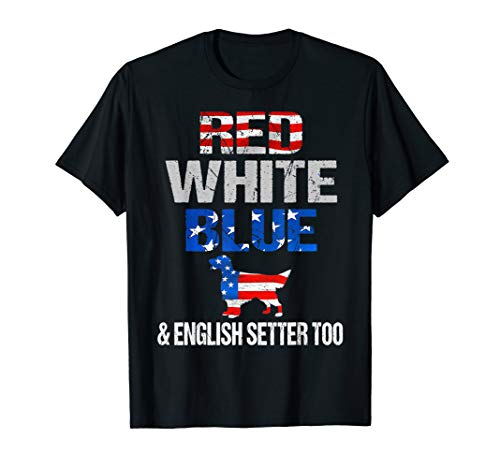 Red White Blue And English Setter Too Shirt 4Th Of July Gift
