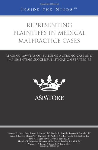 Representing Plaintiffs in Medical Malpractice Cases: Leading Lawyers on Building a Strong Case and Implementing Success