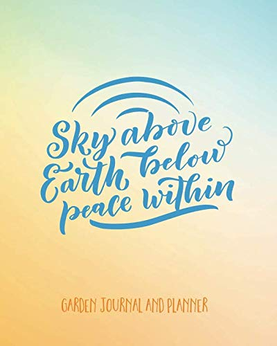 (Garden Journal And Planner: Sky Above Earth Below Peace Within. Garden Planner And Journal To Create And Organise Your Ideal Garden. Annual Calendar, ... Notebook (Grow Your Own, Planting Record))