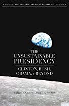 The Unsustainable Presidency: Clinton, Bush, Obama, and Beyond (The Evolving American Presidency)