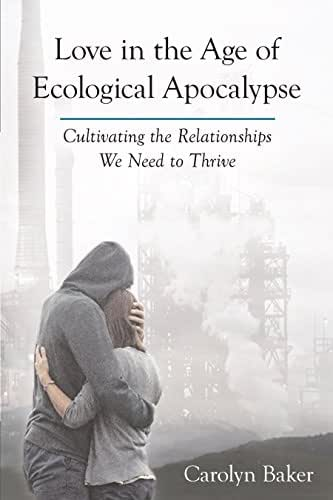 Love in the Age of Ecological Apocalypse: Cultivating the Relationships We Need to Thrive (Sacred Activism Book 9)