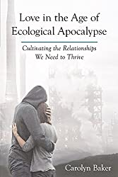 Love in the Age of Ecological Apocalypse: Cultivating the Relationships We Need to Thrive (Sacred Activism)