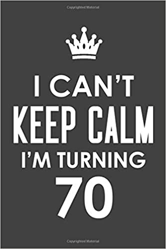 I Cant Keep Calm Im Turning 70 Inspirational Life Quote