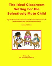 The Ideal Classroom for the Selectively Mute Child: A Guide for Parents, Teachers, and Treatment Professionals