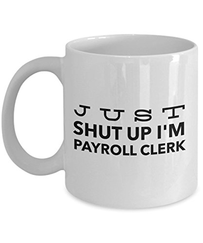 Just Shut Up I'm Payroll Clerk, 11Oz Coffee Mug for Dad, Grandpa, Husband From Son, Daughter, Wife for Coffee & Tea -