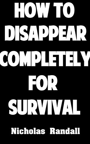 How To Disappear Completely For Survival: 26 Lessons On How To Evade The Authorities, Establish A New Identity, and Start A New Life by [Randall, Nicholas]