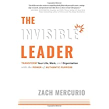 The Invisible Leader: Transform Your Life, Work, and Organization with the Power of Authentic Purpose