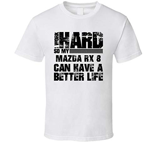 (I Work Hard So My Mazda Rx 8 Can Have Better Life Car Lover Cool Auto T Shirt L White)