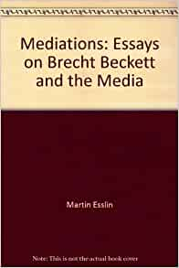 "mediations essays on brecht beckett and the media –the primary purpose of radio is to convey information from one place to another through the intervening media (ie air space, nonconducting materials) [4] martin esslin, ""samuel beckett and the art of radio,"" mediations: essays on brecht, beckett and the media (new york: grove press, 1982): 125-54 rpt in on."