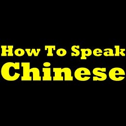 How To Speak Chinese: Learning Chinese The Easy Way! Learn To Speak Chinese, Discover How To Learn Chinese And More In This Short And Easy To Follow Chinese Learning Report! by [Huang, John K.]