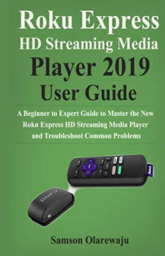Roku Express HD Streaming Media Player 2019 User Guide: A Beginner to Expert Guide to Master the New Roku Express HD Streaming Media Player and Troubleshoot Common Problems